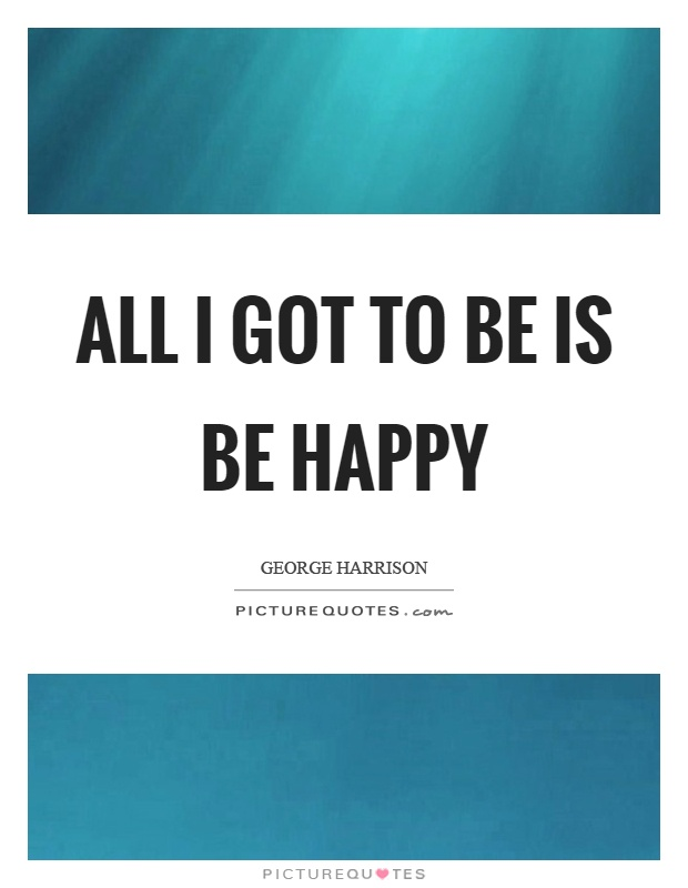 All I got to be is be happy Picture Quote #1