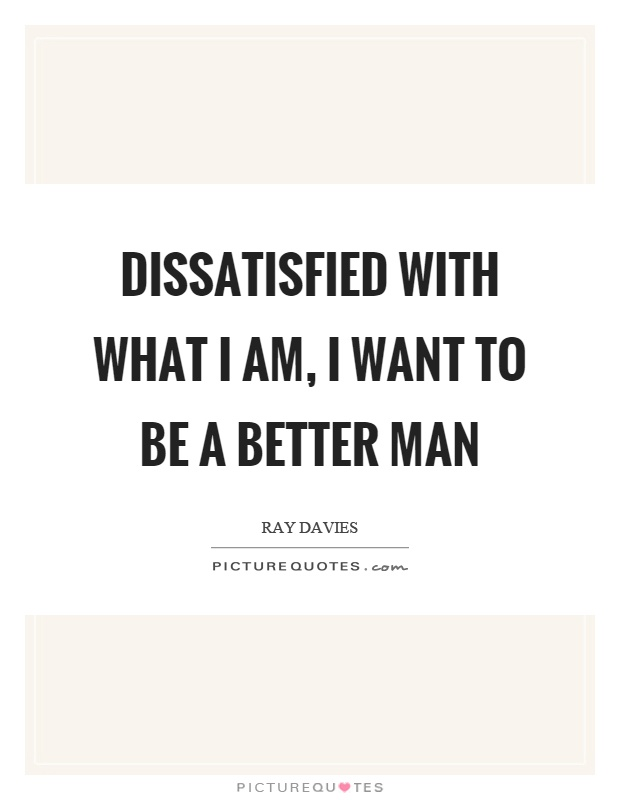 Dissatisfied with what I am, I want to be a better man ...