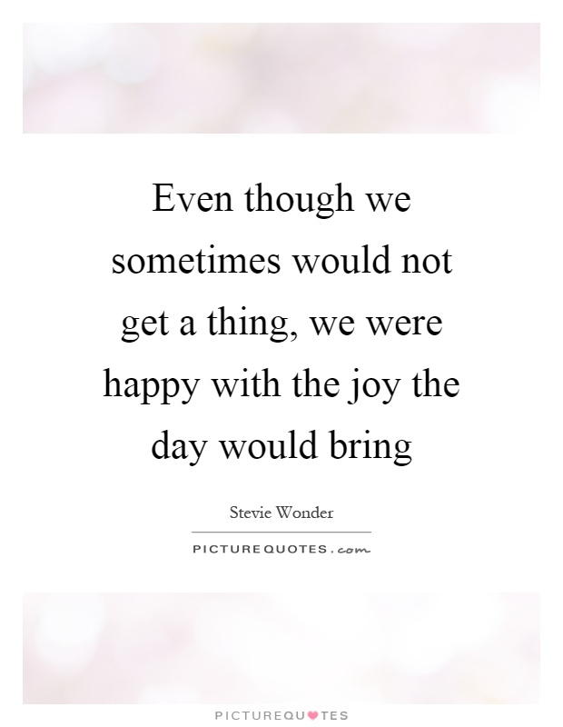 Even though we sometimes would not get a thing, we were happy with the joy the day would bring Picture Quote #1