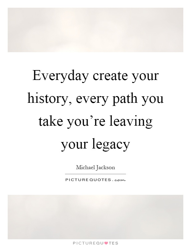 Everyday create your history, every path you take you're leaving your legacy Picture Quote #1