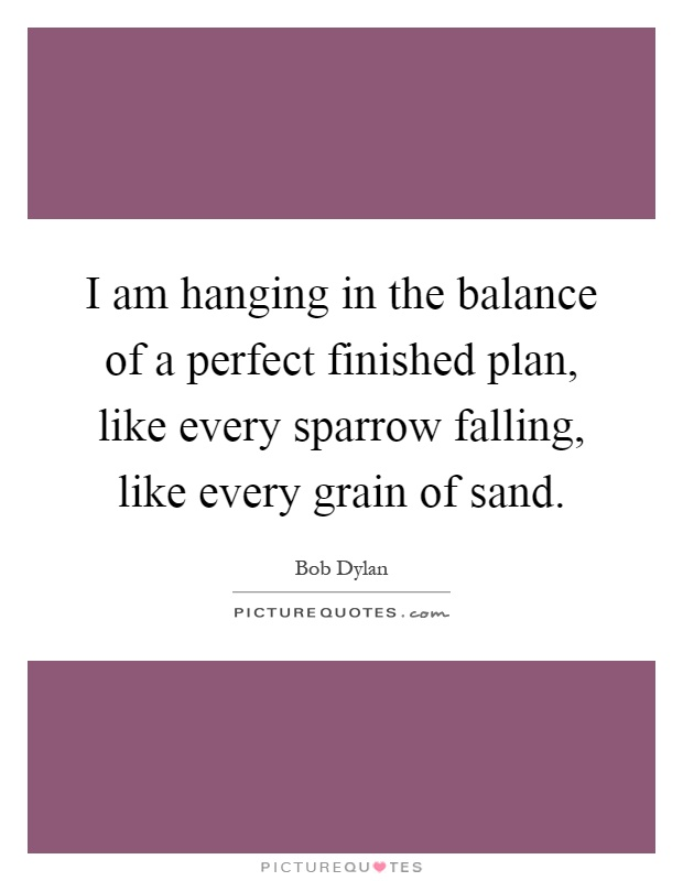 I am hanging in the balance of a perfect finished plan, like every sparrow falling, like every grain of sand Picture Quote #1