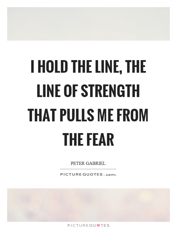 I hold the line, the line of strength that pulls me from the fear Picture Quote #1