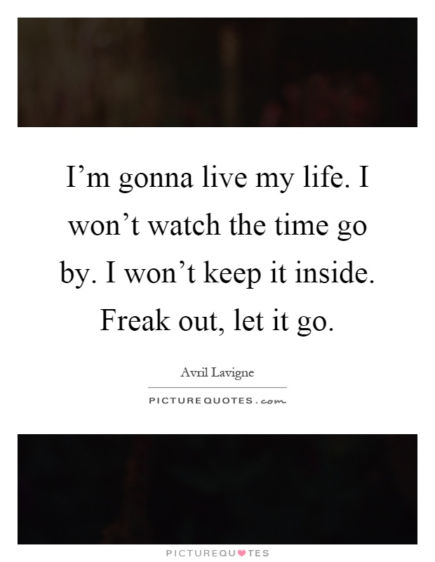 I'm gonna live my life. I won't watch the time go by. I won't keep it inside. Freak out, let it go Picture Quote #1