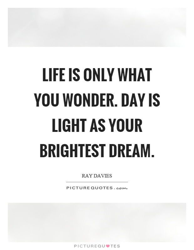 Life is only what you wonder. Day is light as your brightest dream Picture Quote #1