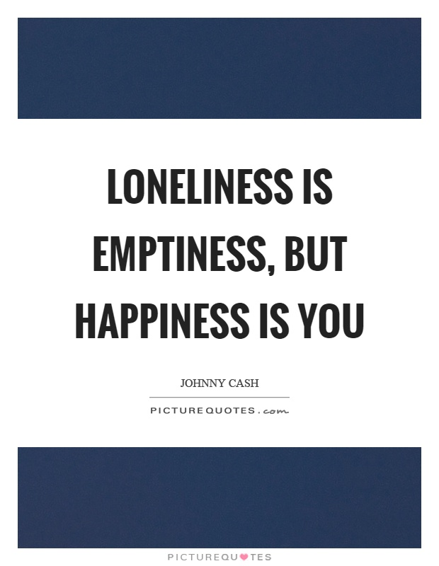 Loneliness is emptiness, but happiness is you Picture Quote #1