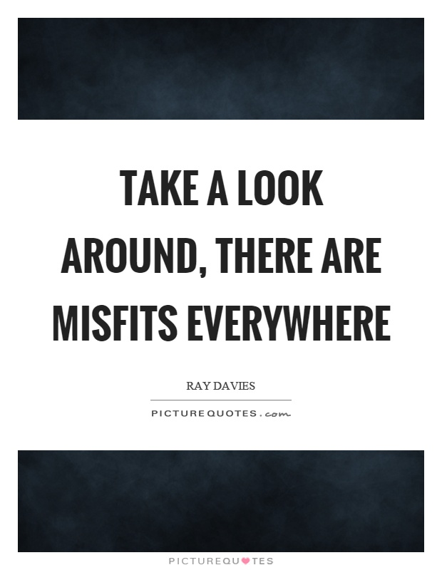 Take a look around, there are misfits everywhere Picture Quote #1