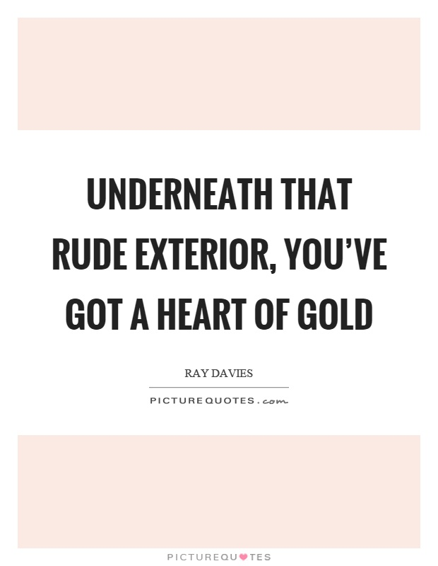 Underneath that rude exterior, you've got a heart of gold Picture Quote #1