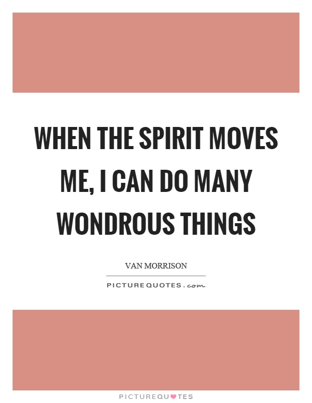 When the spirit moves me, I can do many wondrous things Picture Quote #1