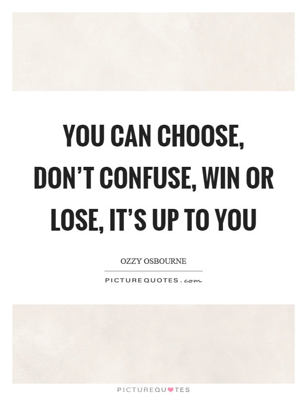You can choose, don't confuse, win or lose, it's up to you Picture Quote #1