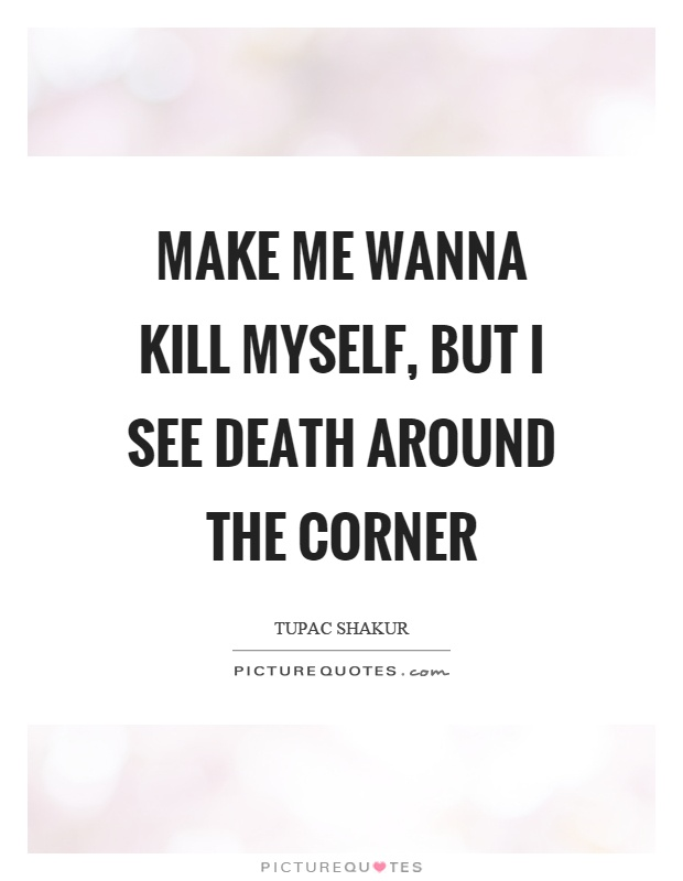 Make me wanna kill myself, but I see death around the corner Picture Quote #1