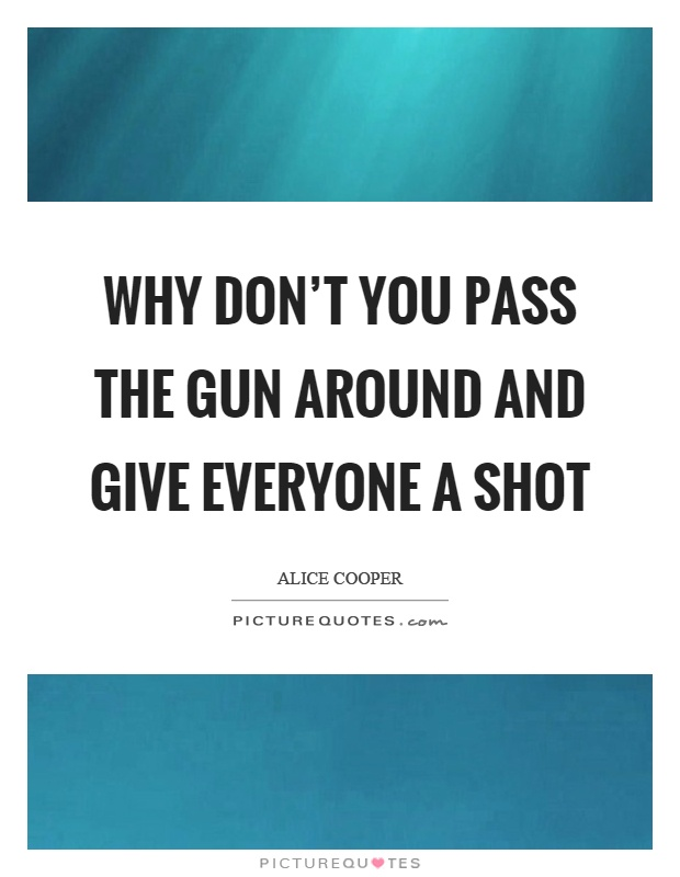 Why don't you pass the gun around and give everyone a shot Picture Quote #1