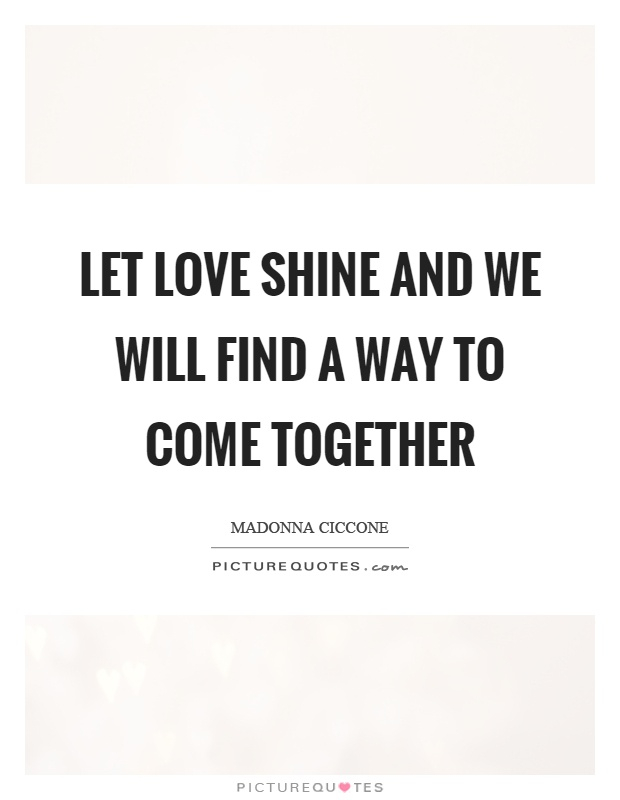 Let love shine and we will find a way to come together Picture Quote #1