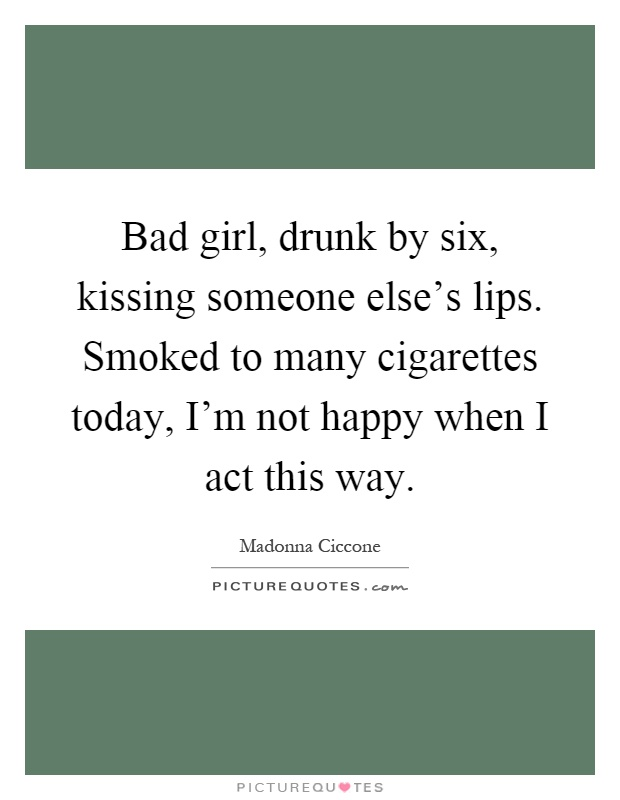 Bad girl, drunk by six, kissing someone else's lips. Smoked to many cigarettes today, I'm not happy when I act this way Picture Quote #1