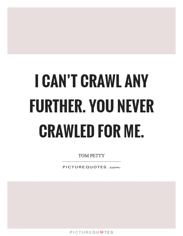 I can't crawl any further. You never crawled for me Picture Quote #1