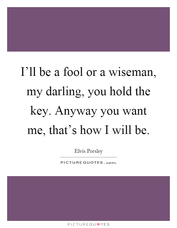 I'll be a fool or a wiseman, my darling, you hold the key. Anyway you want me, that's how I will be Picture Quote #1