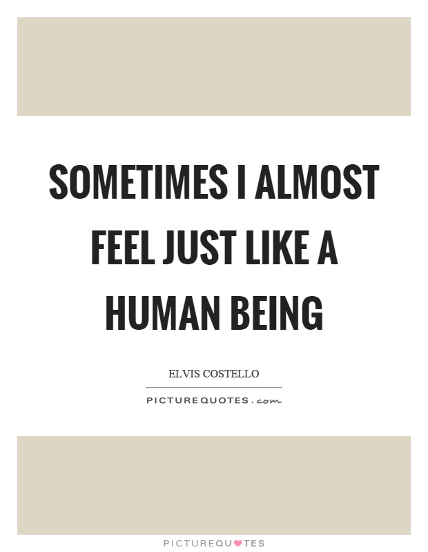 Sometimes I almost feel just like a human being Picture Quote #1
