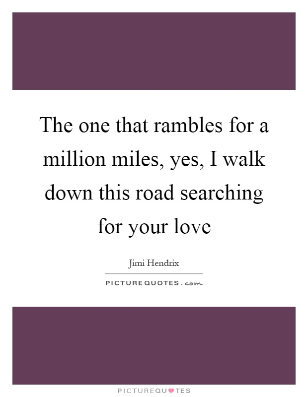 The one that rambles for a million miles, yes, I walk down this road searching for your love Picture Quote #1