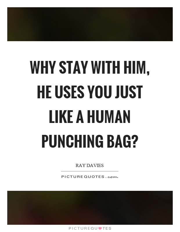 Why stay with him, he uses you just like a human punching bag? Picture Quote #1