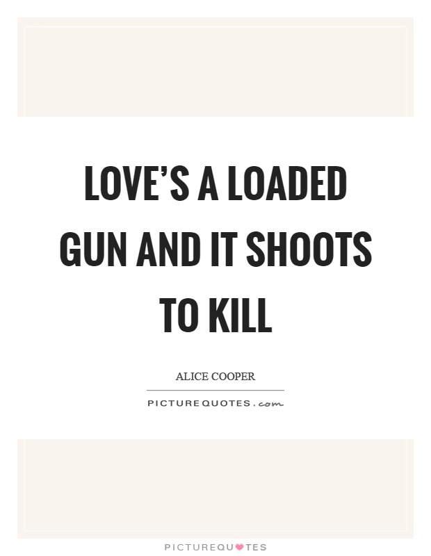 Love's a loaded gun and it shoots to kill Picture Quote #1