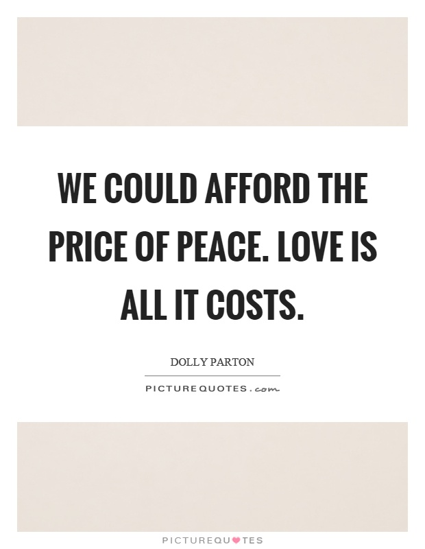 We could afford the price of peace. Love is all it costs Picture Quote #1