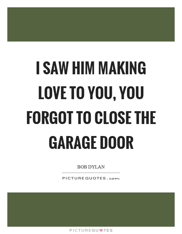 I saw him making love to you, you forgot to close the garage door Picture Quote #1
