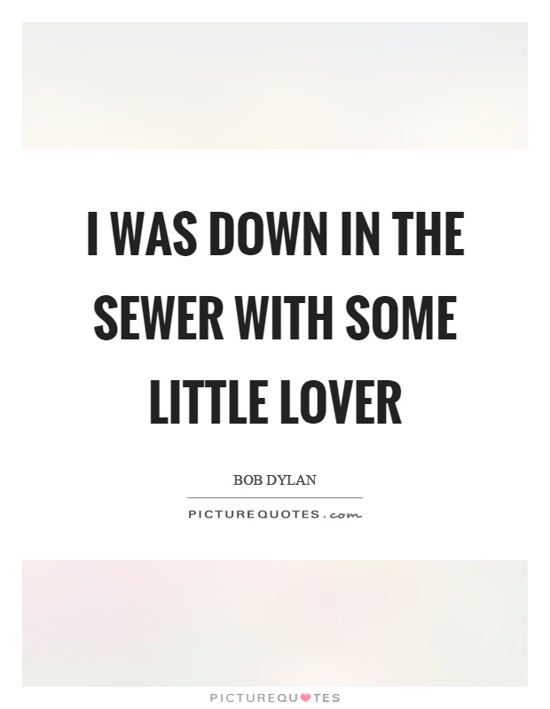 I was down in the sewer with some little lover Picture Quote #1