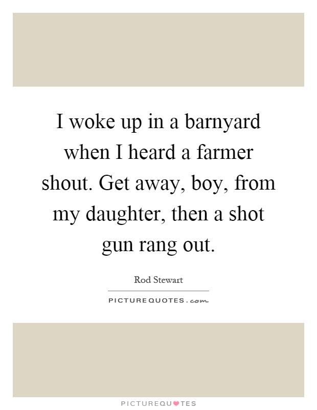 I woke up in a barnyard when I heard a farmer shout. Get away, boy, from my daughter, then a shot gun rang out Picture Quote #1