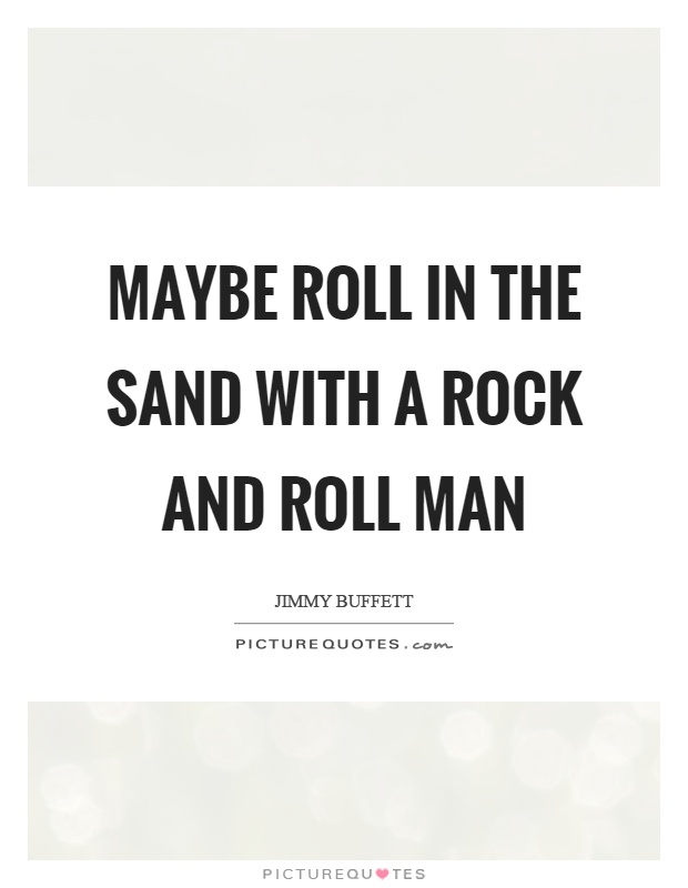 Maybe roll in the sand with a rock and roll man Picture Quote #1