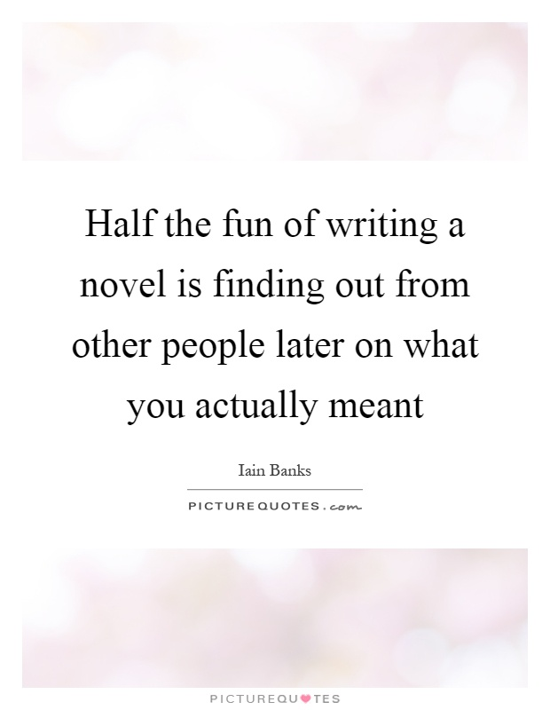 Half the fun of writing a novel is finding out from other people later on what you actually meant Picture Quote #1