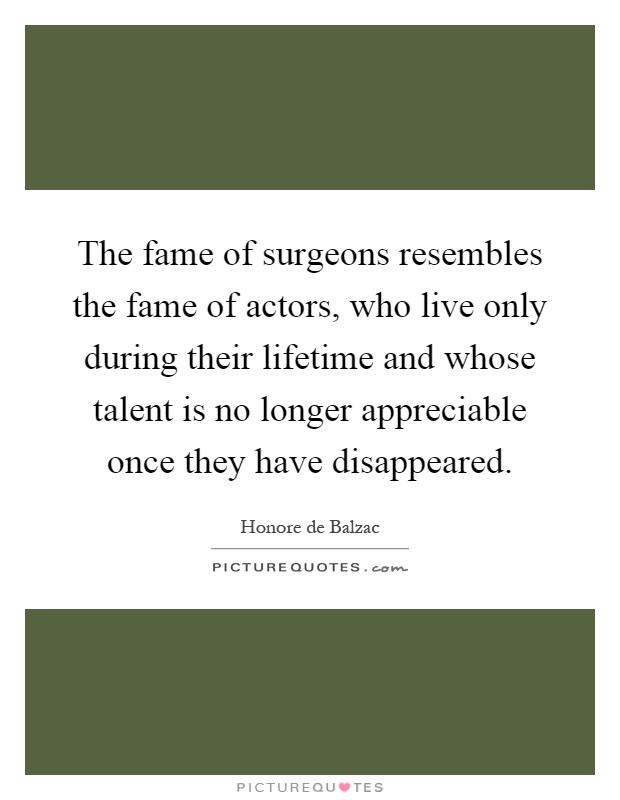 The fame of surgeons resembles the fame of actors, who live only during their lifetime and whose talent is no longer appreciable once they have disappeared Picture Quote #1