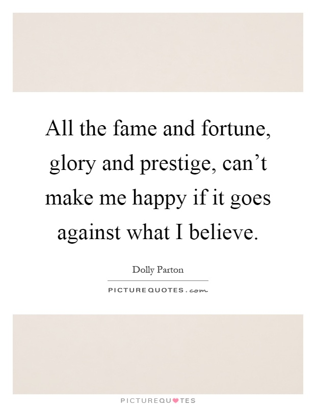 All the fame and fortune, glory and prestige, can't make me happy if it goes against what I believe Picture Quote #1