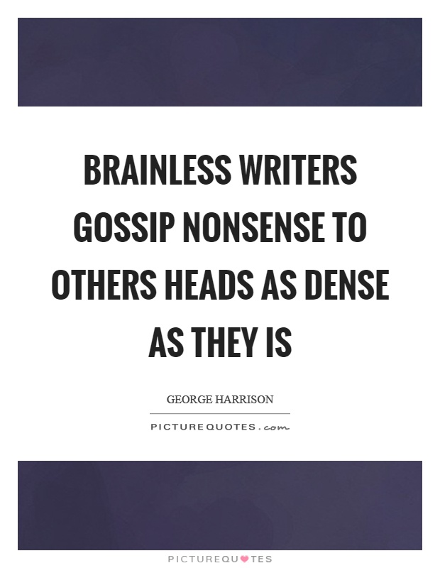 Brainless writers gossip nonsense to others heads as dense