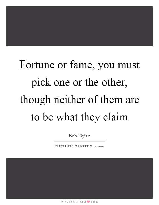 Fortune or fame, you must pick one or the other, though neither of them are to be what they claim Picture Quote #1