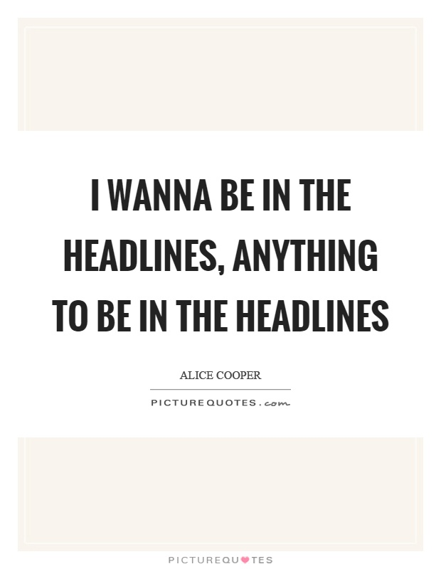 I wanna be in the headlines, anything to be in the headlines Picture Quote #1