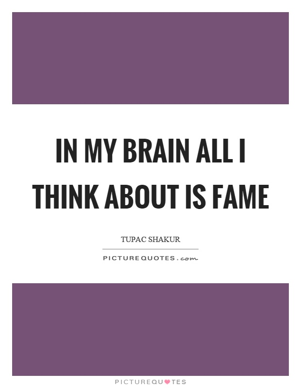 In my brain all I think about is fame Picture Quote #1