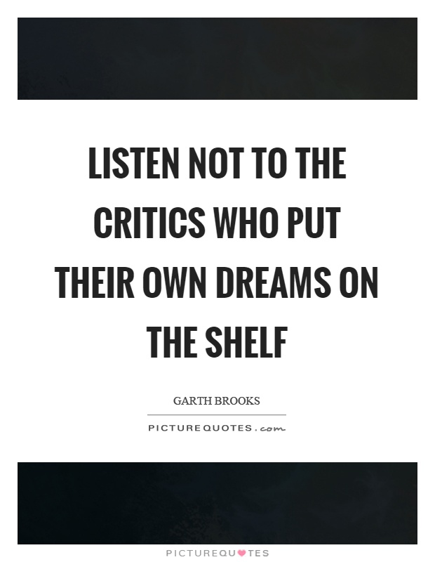 Listen not to the critics who put their own dreams on the shelf Picture Quote #1