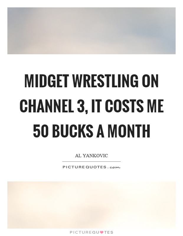 Midget wrestling on channel 3, it costs me 50 bucks a month Picture Quote #1