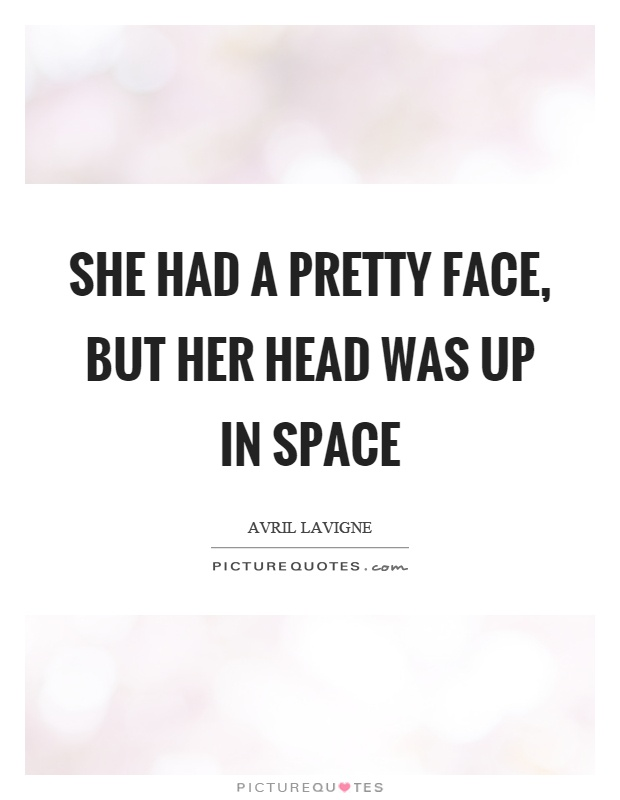 She had a pretty face, but her head was up in space Picture Quote #1