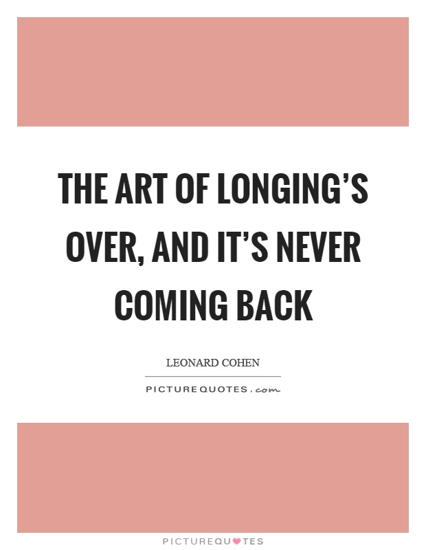 The art of longing's over, and it's never coming back Picture Quote #1