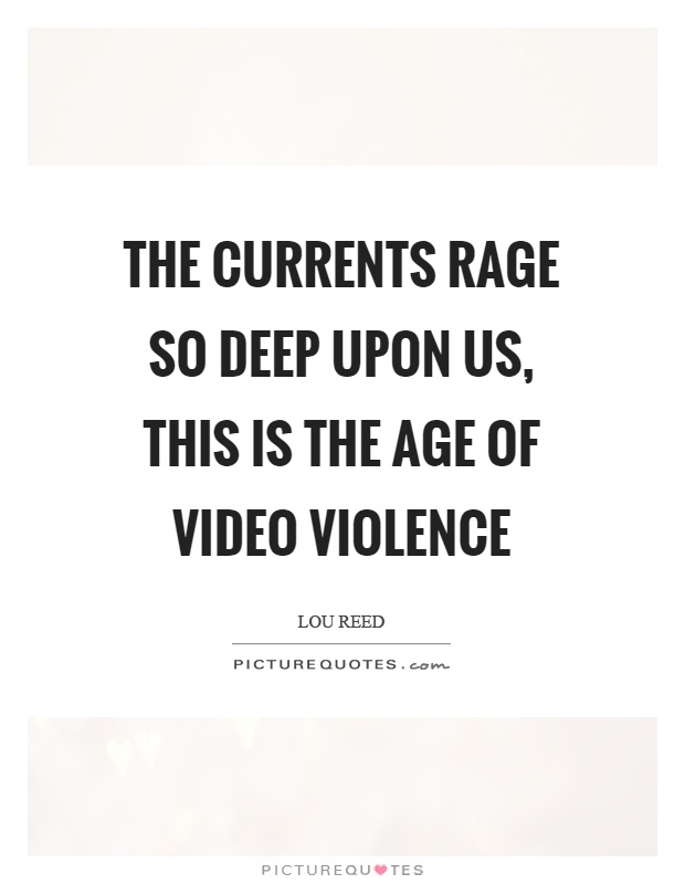 The currents rage so deep upon us, this is the age of video violence Picture Quote #1