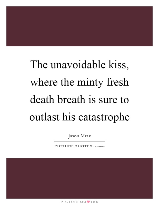 The unavoidable kiss, where the minty fresh death breath is sure to outlast his catastrophe Picture Quote #1