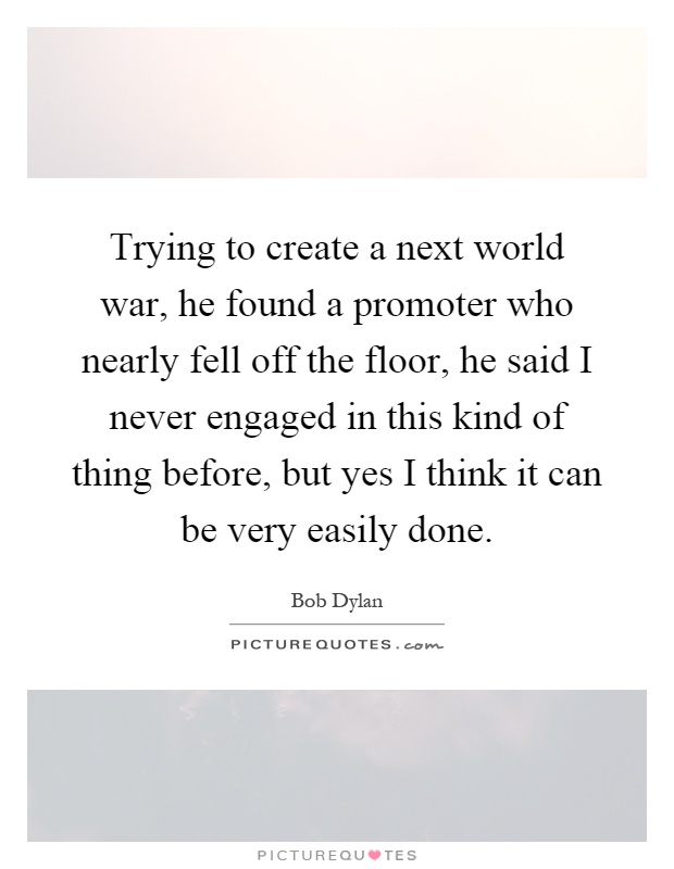 Trying to create a next world war, he found a promoter who nearly fell off the floor, he said I never engaged in this kind of thing before, but yes I think it can be very easily done Picture Quote #1