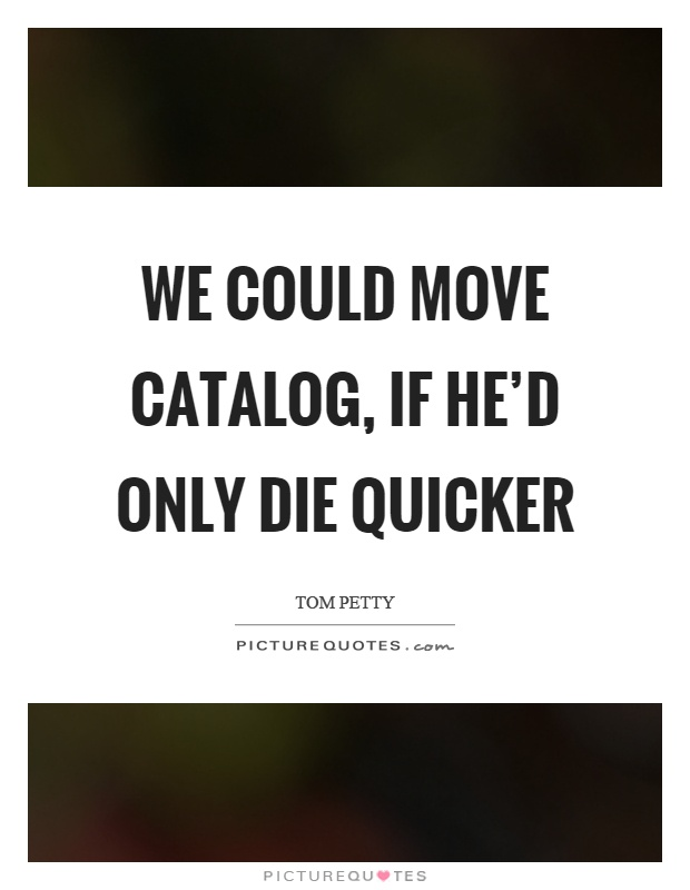 We could move catalog, if he'd only die quicker Picture Quote #1
