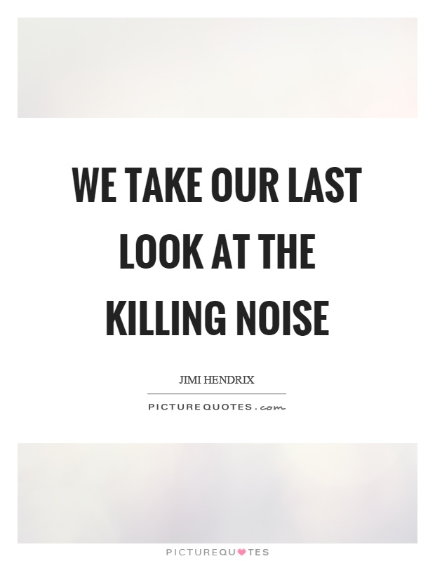 We take our last look at the killing noise Picture Quote #1