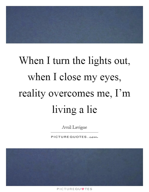 When I turn the lights out, when I close my eyes, reality overcomes me, I'm living a lie Picture Quote #1