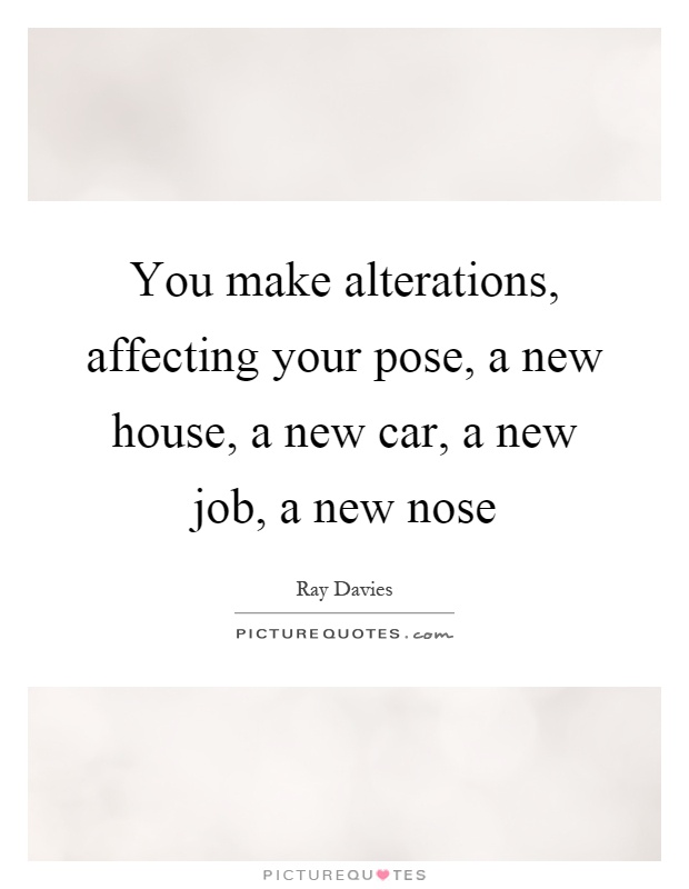 You make alterations, affecting your pose, a new house, a new car, a new job, a new nose Picture Quote #1