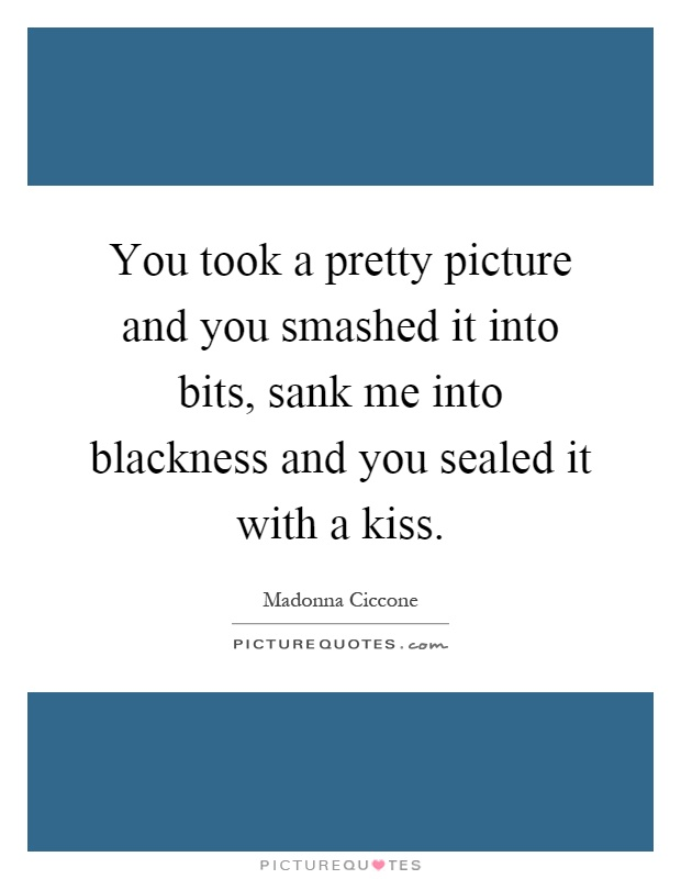 You took a pretty picture and you smashed it into bits, sank me into blackness and you sealed it with a kiss Picture Quote #1