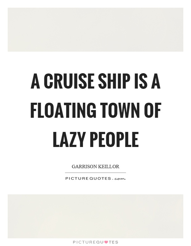 Cruise Quotes Entrancing A Cruise Ship Is A Floating Town Of Lazy People  Picture Quotes