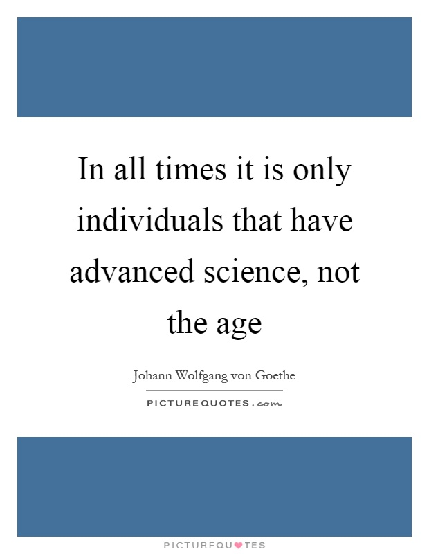 In all times it is only individuals that have advanced science, not the age Picture Quote #1
