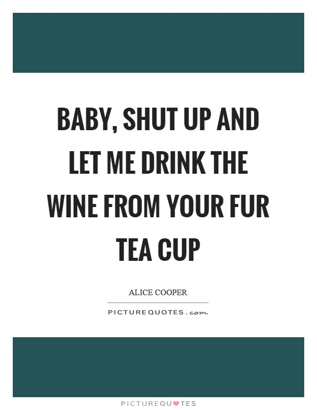 Baby, shut up and let me drink the wine from your fur tea cup Picture Quote #1
